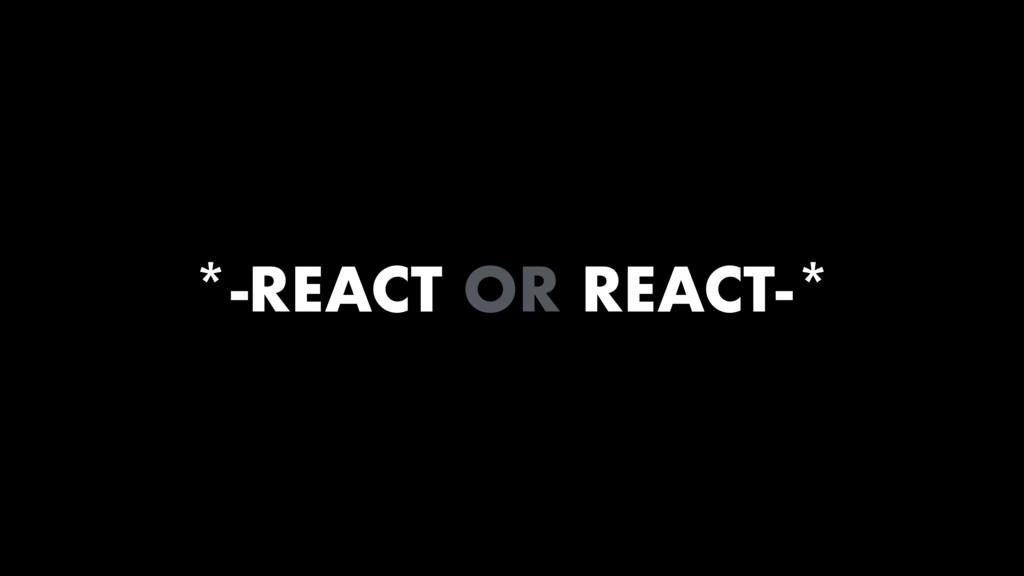 *-REACT OR REACT-*