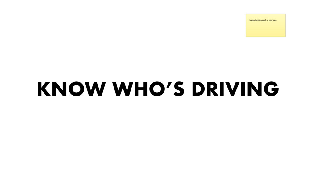 KNOW WHO'S DRIVING make decisions out of your a...