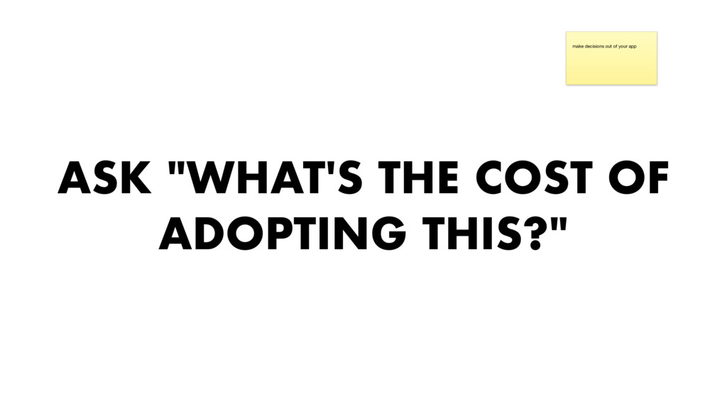"""ASK """"WHAT'S THE COST OF ADOPTING THIS?"""" make de..."""