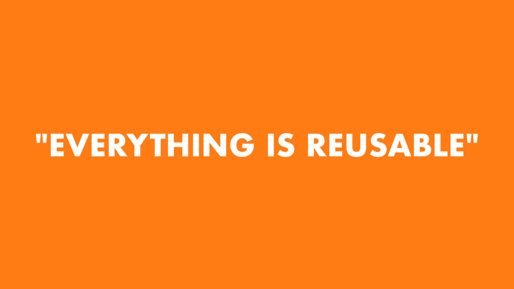"""""""EVERYTHING IS REUSABLE"""""""