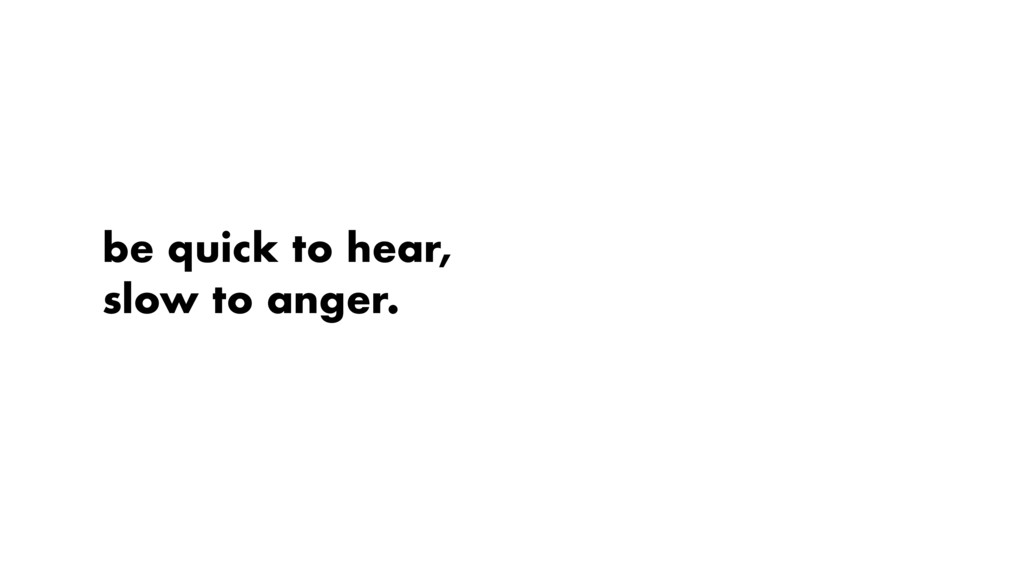 be quick to hear, slow to anger.