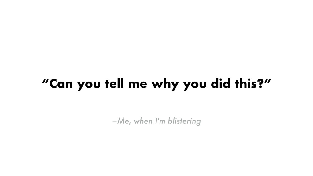 """–Me, when I'm blistering """"Can you tell me why y..."""