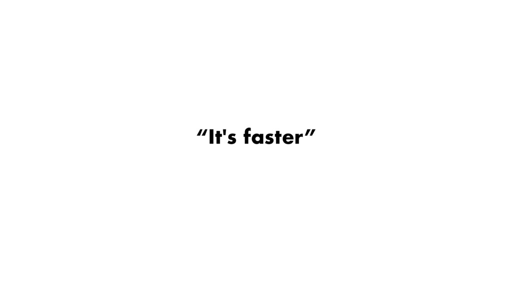 """""""It's faster"""""""