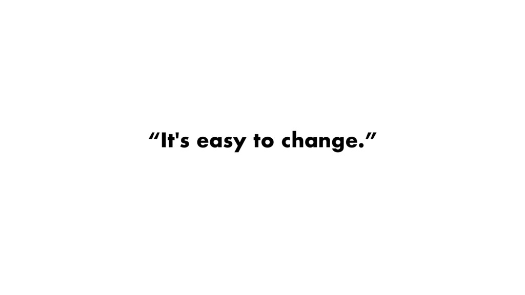 """""""It's easy to change."""""""