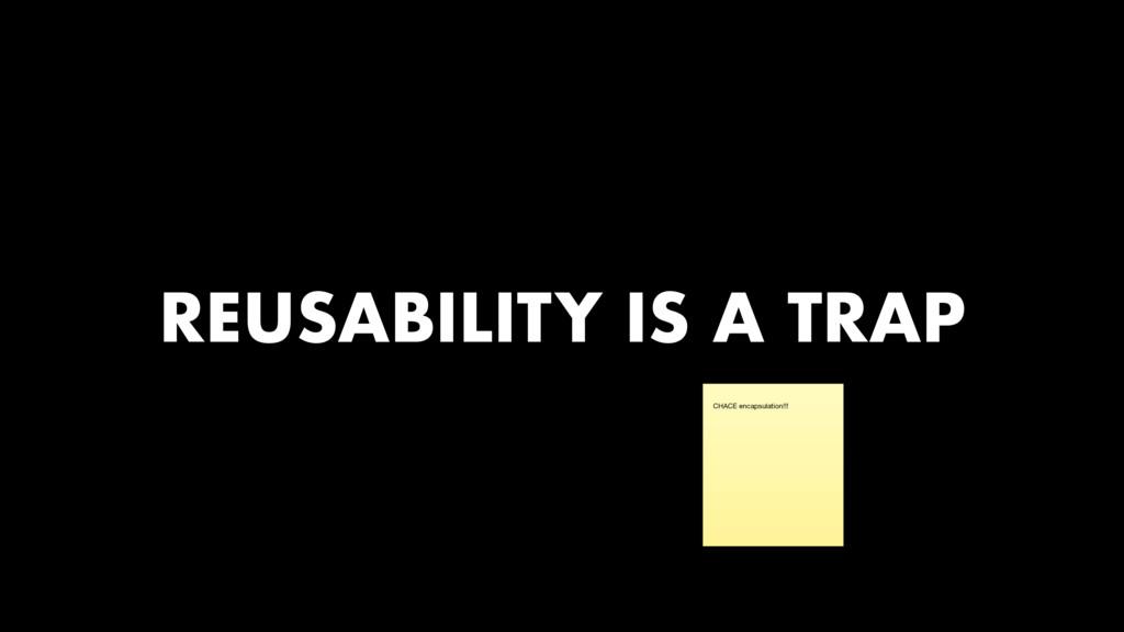 REUSABILITY IS A TRAP CHACE encapsulation!!!