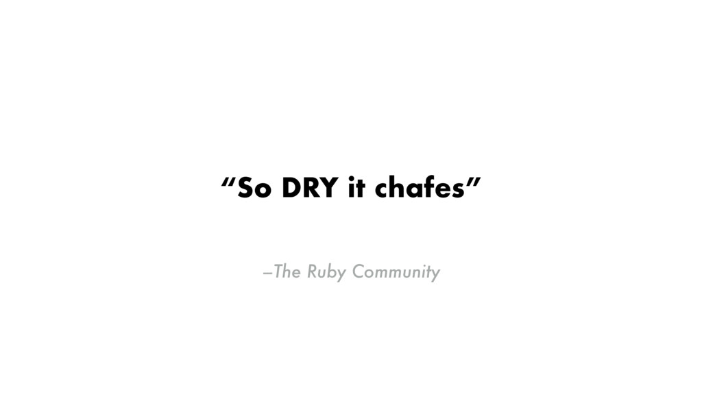 """–The Ruby Community """"So DRY it chafes"""""""