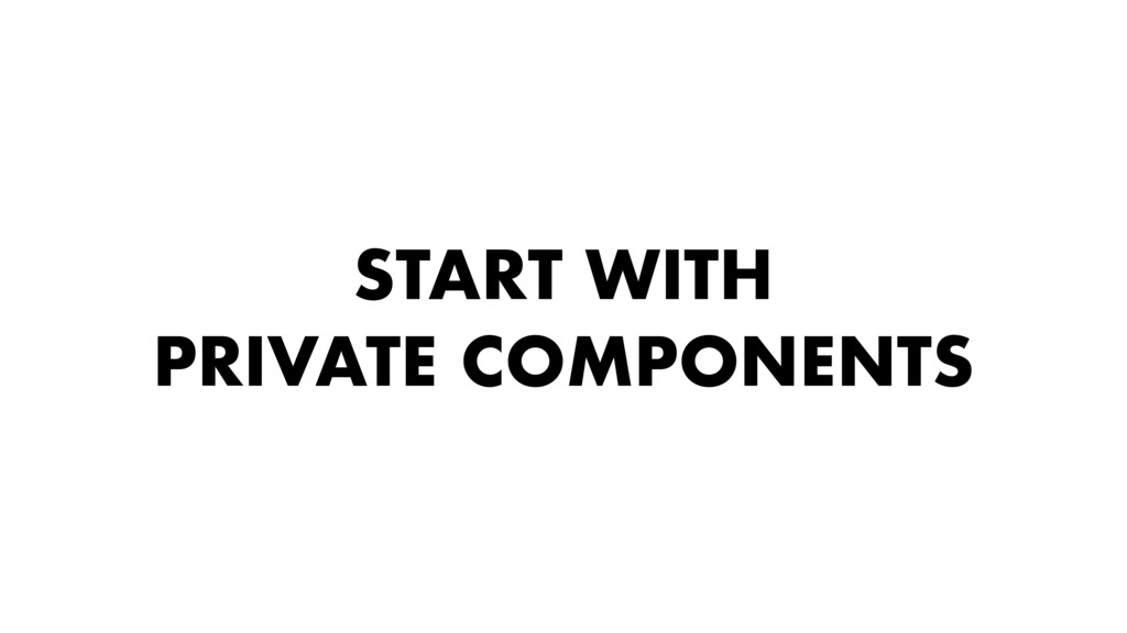 START WITH PRIVATE COMPONENTS
