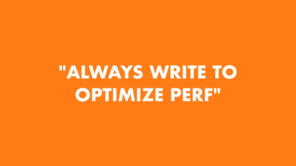 """ALWAYS WRITE TO OPTIMIZE PERF"""