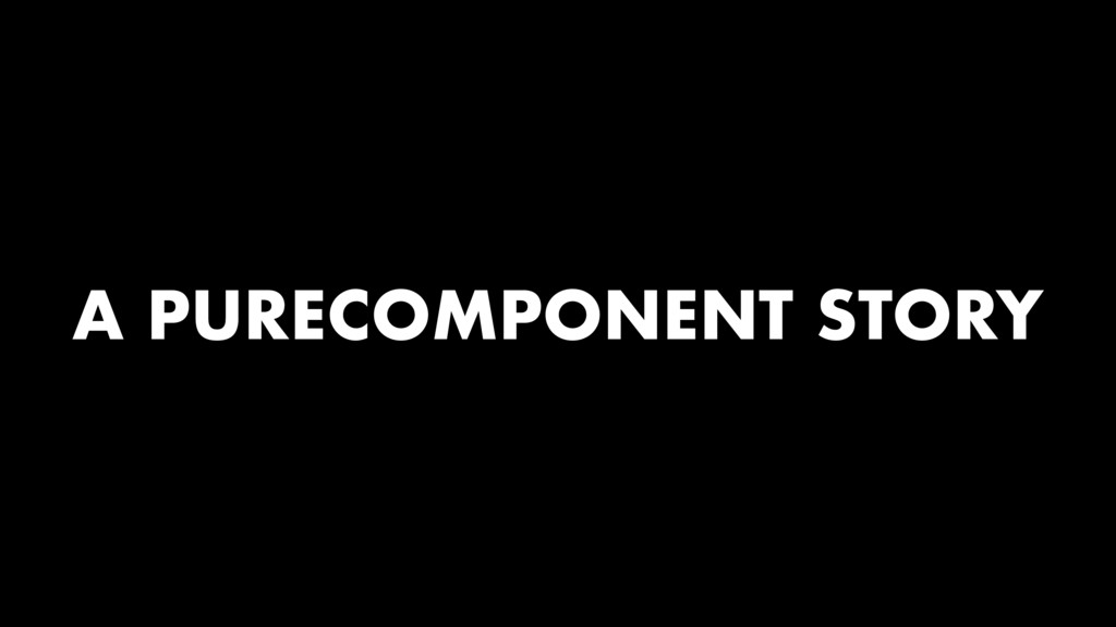 A PURECOMPONENT STORY