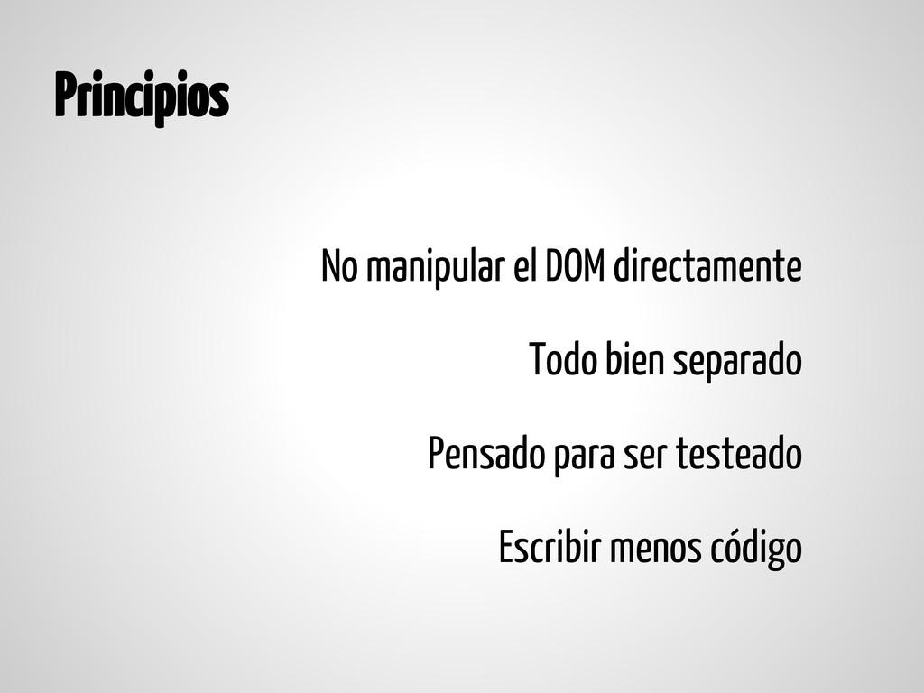 Principios No manipular el DOM directamente Tod...