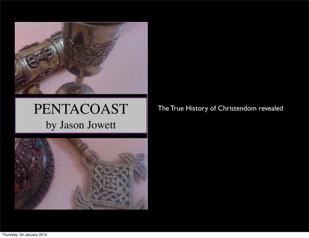 The True History of Christendom revealed Thursd...