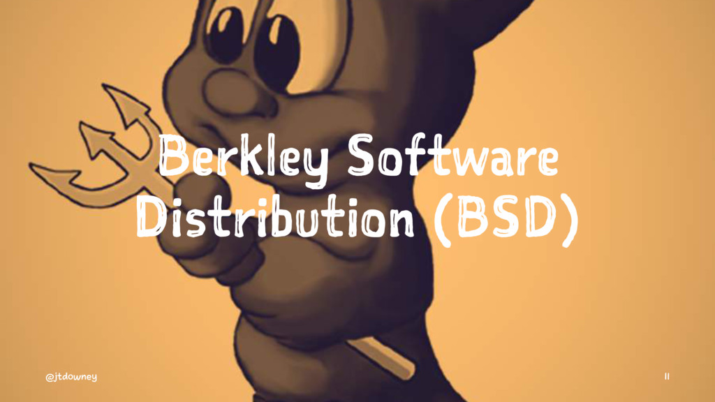 Berkley Software Distribution (BSD) @jtdowney 11
