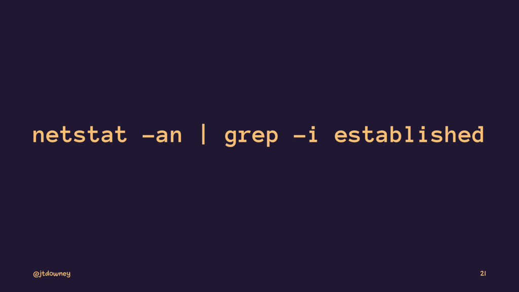 netstat -an | grep -i established @jtdowney 21