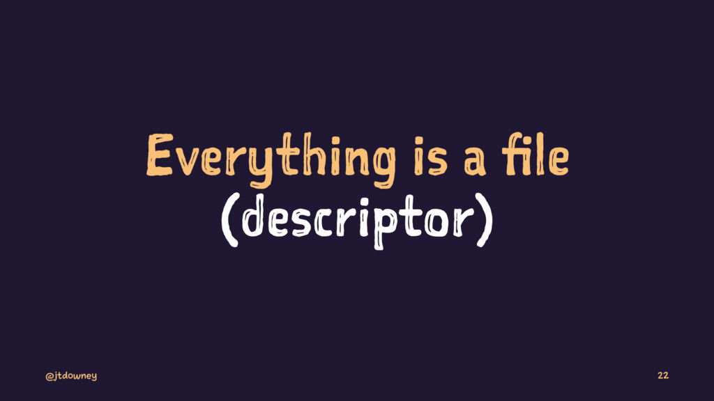 Everything is a file (descriptor) @jtdowney 22