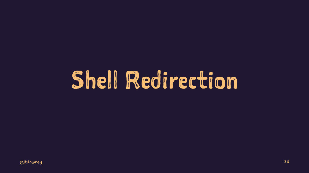 Shell Redirection @jtdowney 30
