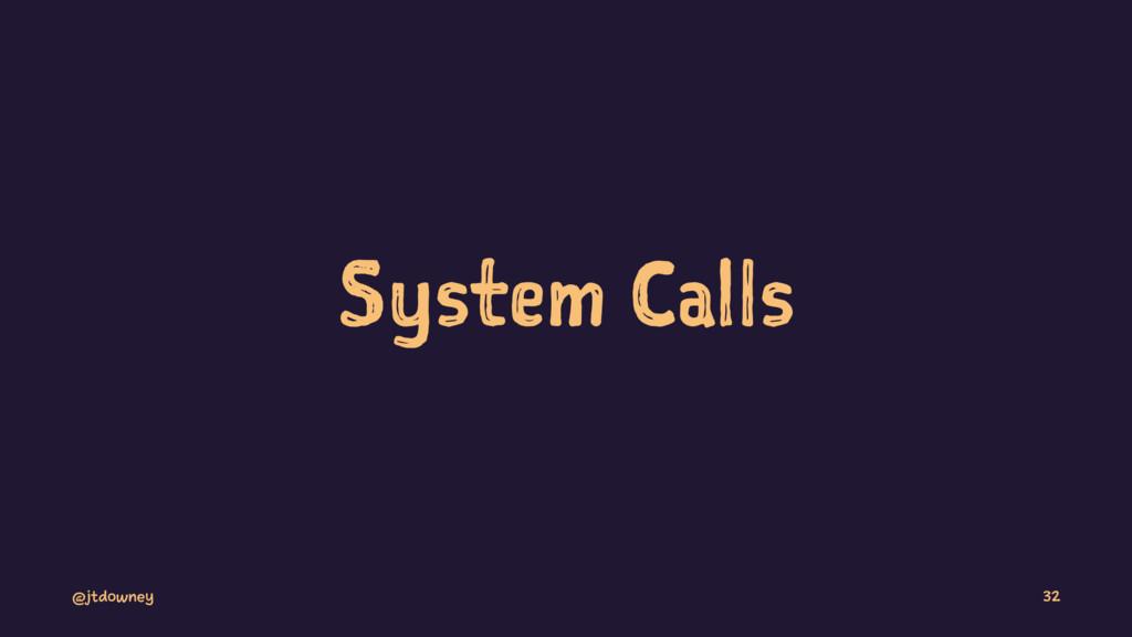 System Calls @jtdowney 32