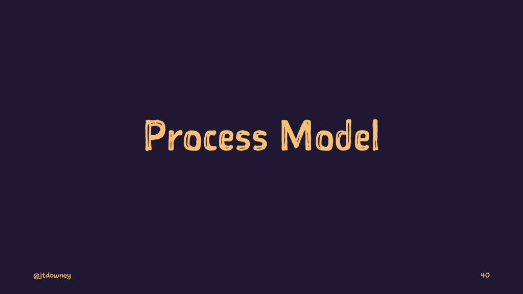 Process Model @jtdowney 40