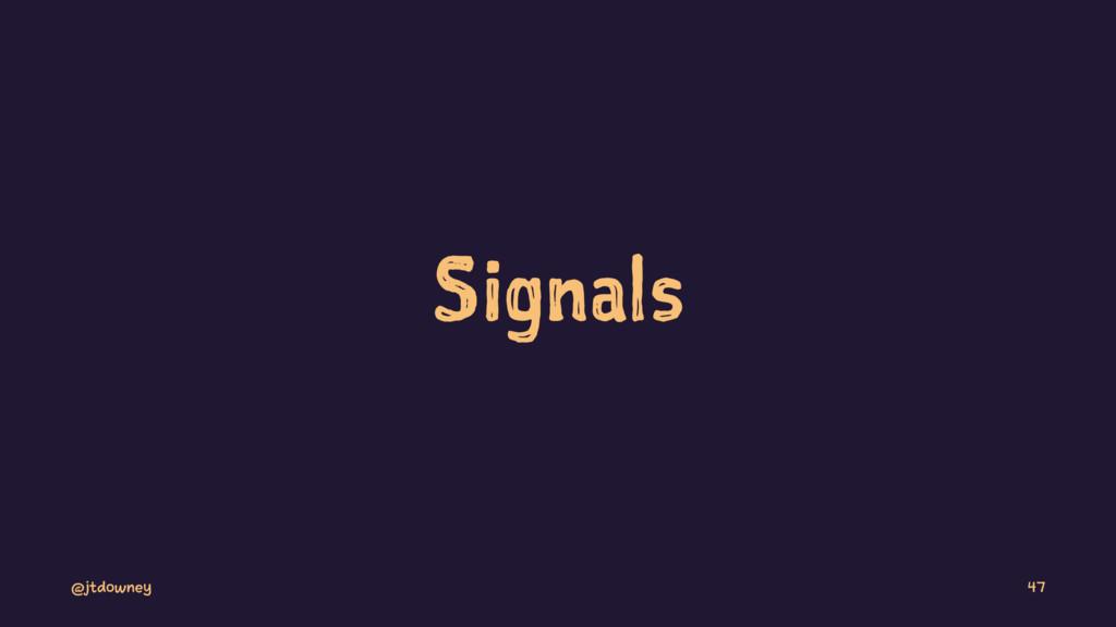 Signals @jtdowney 47