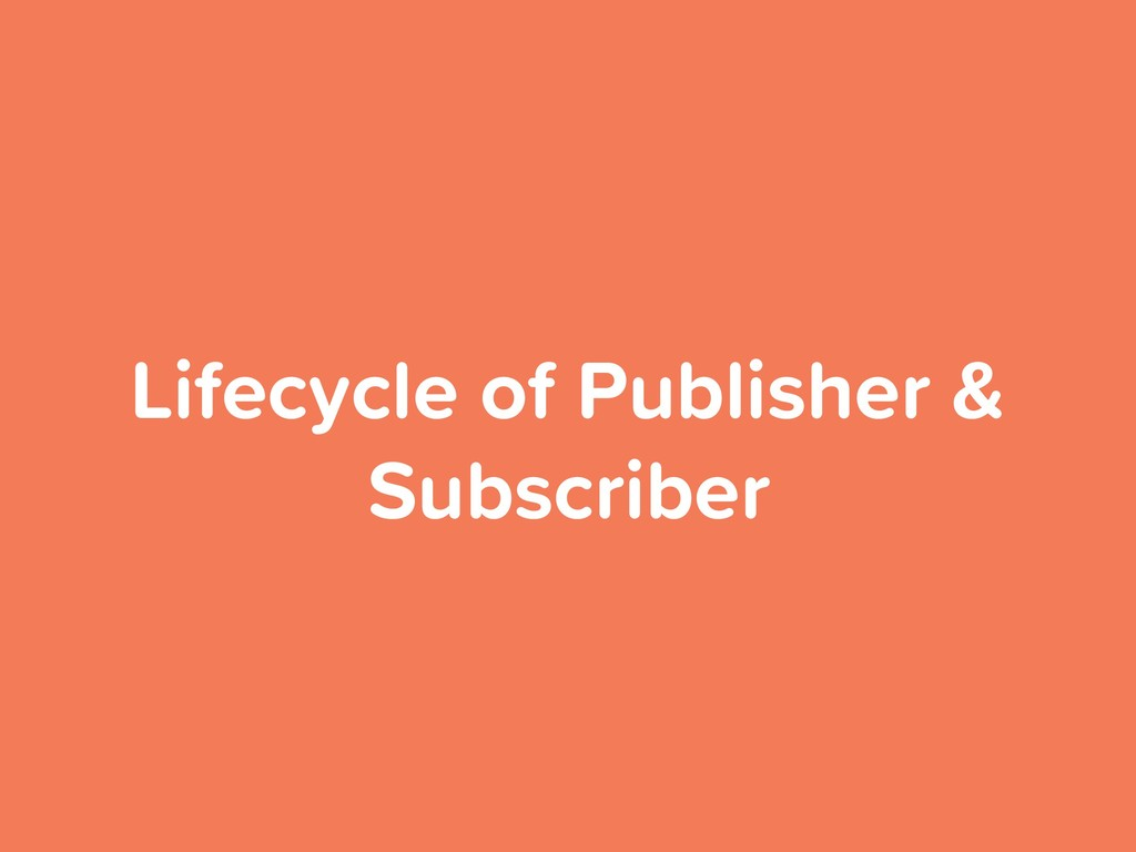 Lifecycle of Publisher & Subscriber