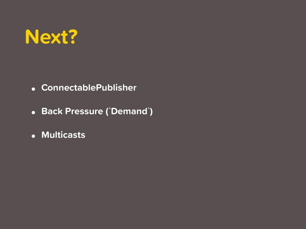• ConnectablePublisher • Back Pressure (`Demand...