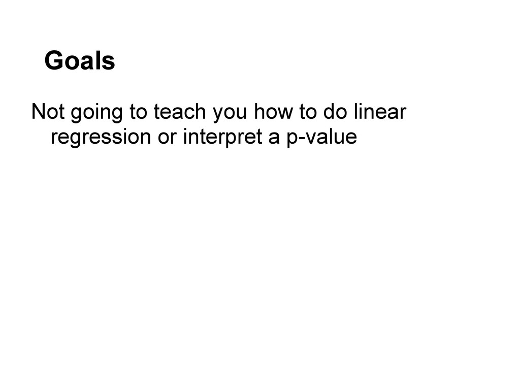 Goals Not going to teach you how to do linear r...