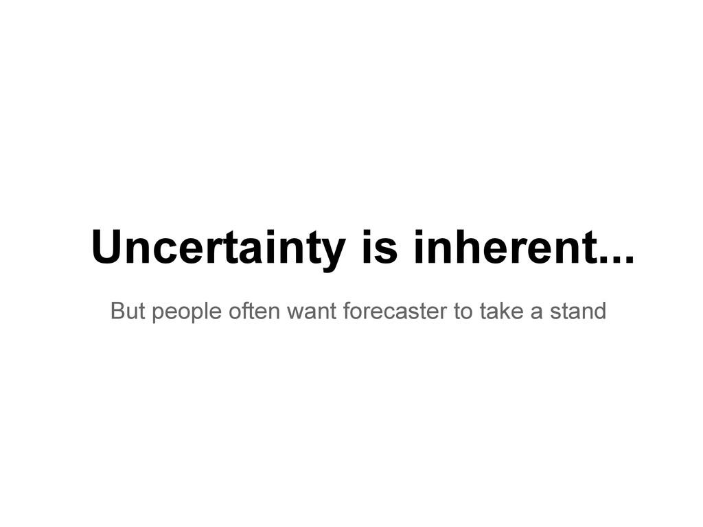 Uncertainty is inherent... But people often wan...