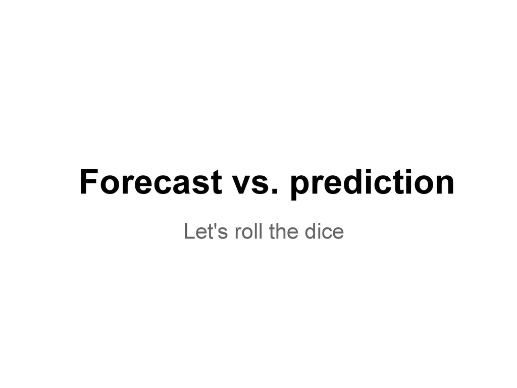 Forecast vs. prediction Let's roll the dice