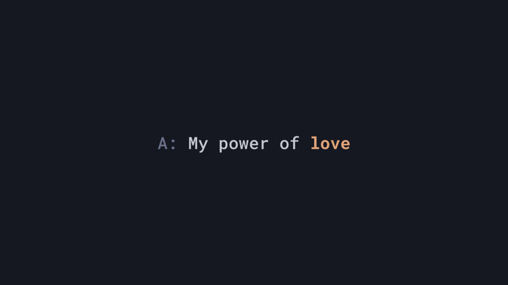 A: My power of love