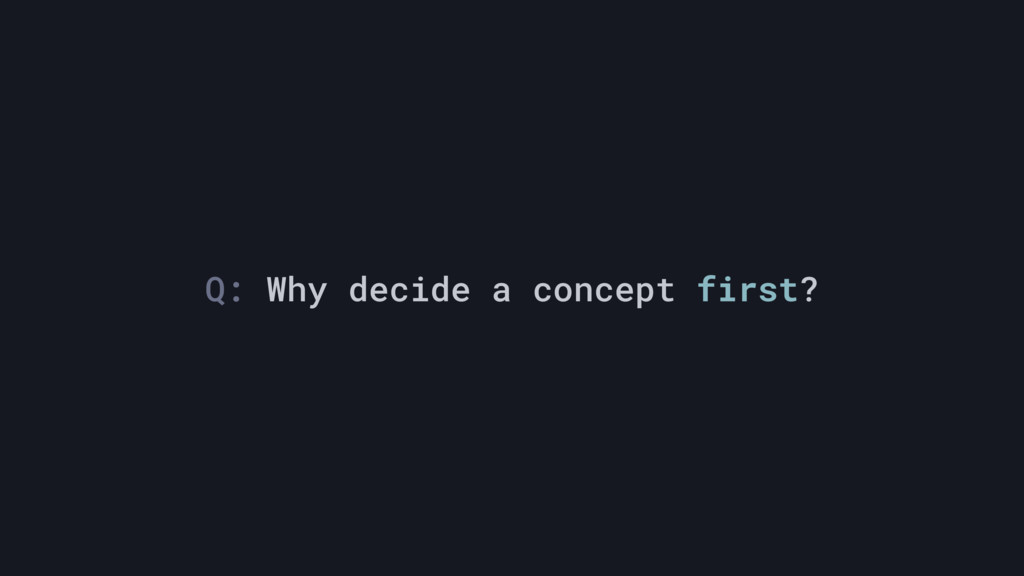 Q: Why decide a concept first?