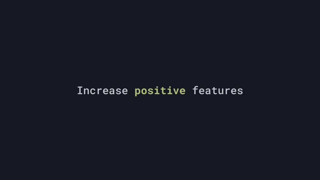 Increase positive features