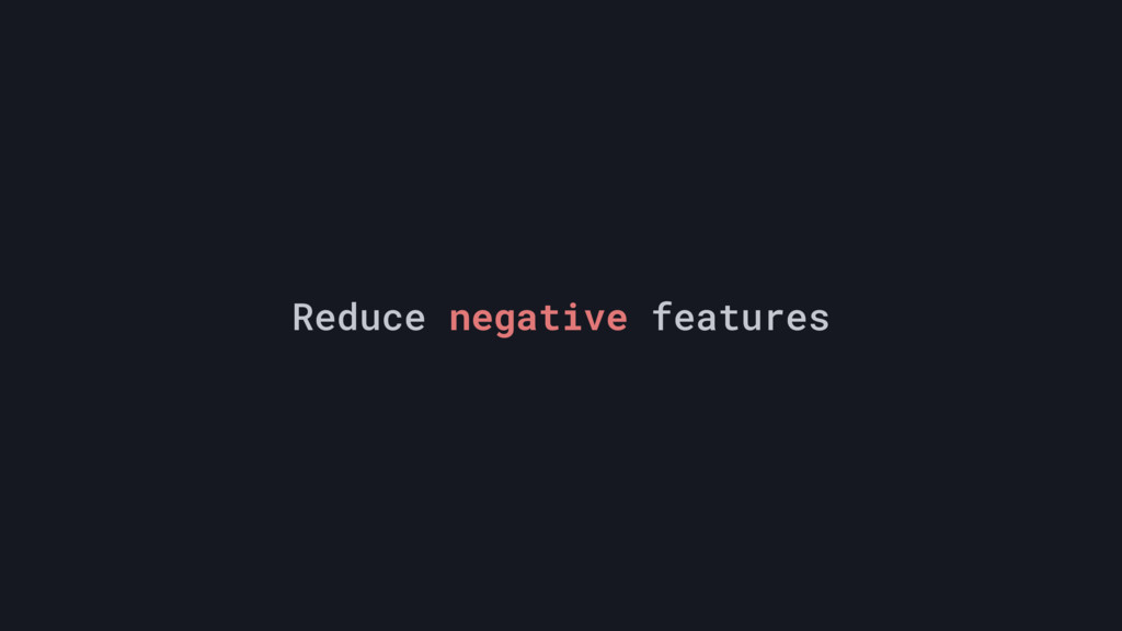 Reduce negative features