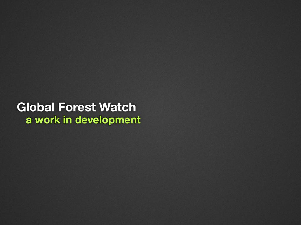 Global Forest Watch a work in development