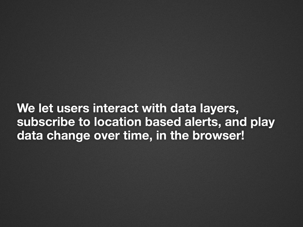 We let users interact with data layers, subscri...