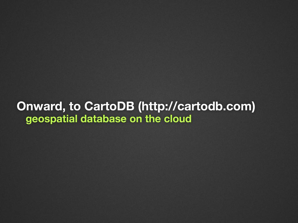 Onward, to CartoDB (http://cartodb.com) geospat...