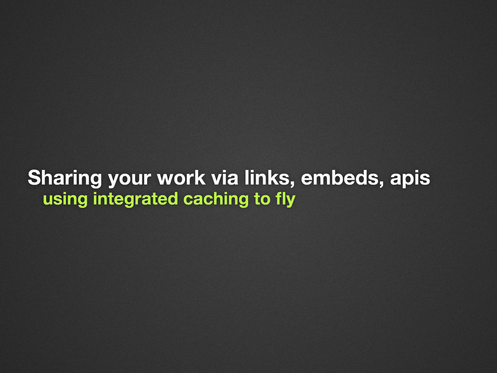 Sharing your work via links, embeds, apis using...