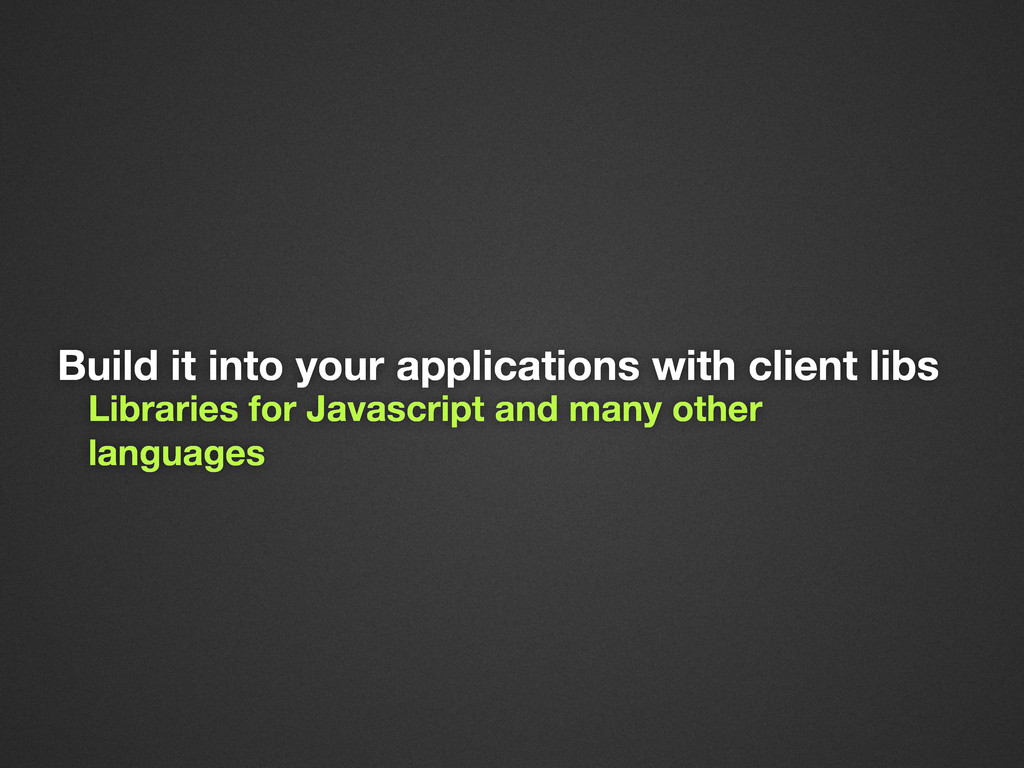 Build it into your applications with client lib...