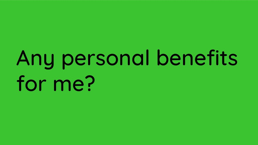 Any personal benefits for me?
