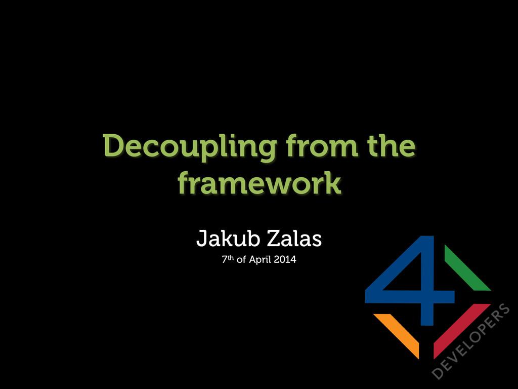 Decoupling from the framework Jakub Zalas 7th o...