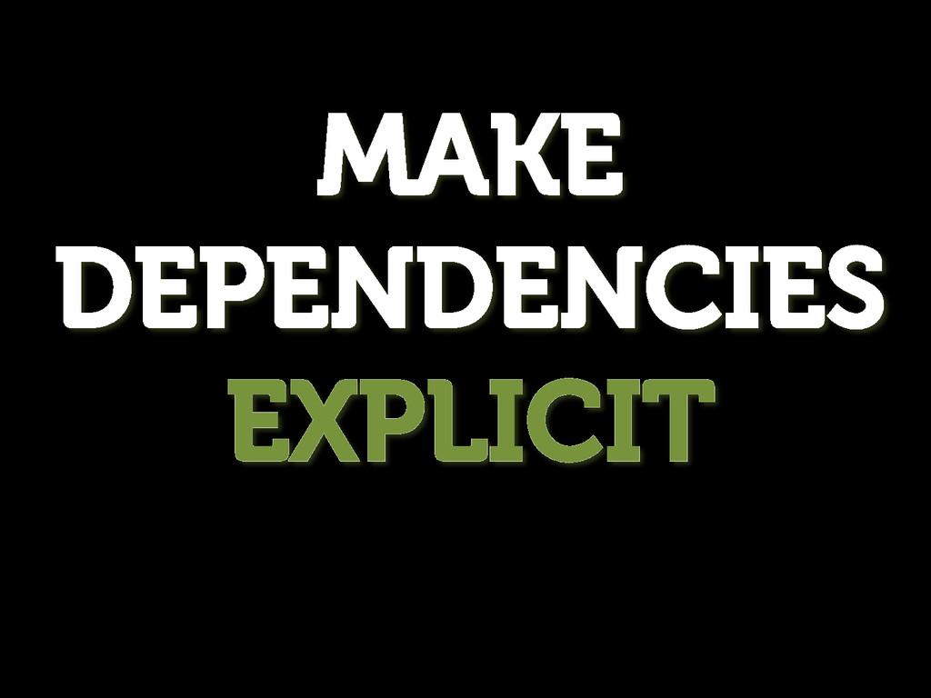 MAKE DEPENDENCIES EXPLICIT