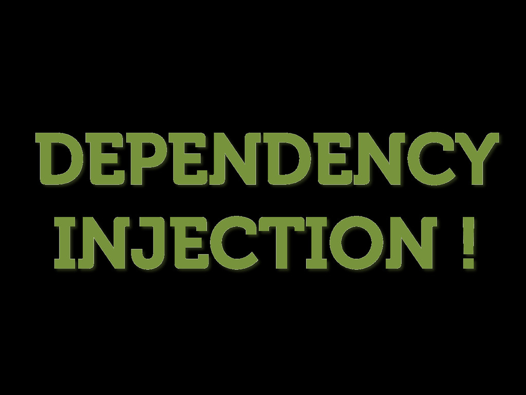 DEPENDENCY INJECTION !