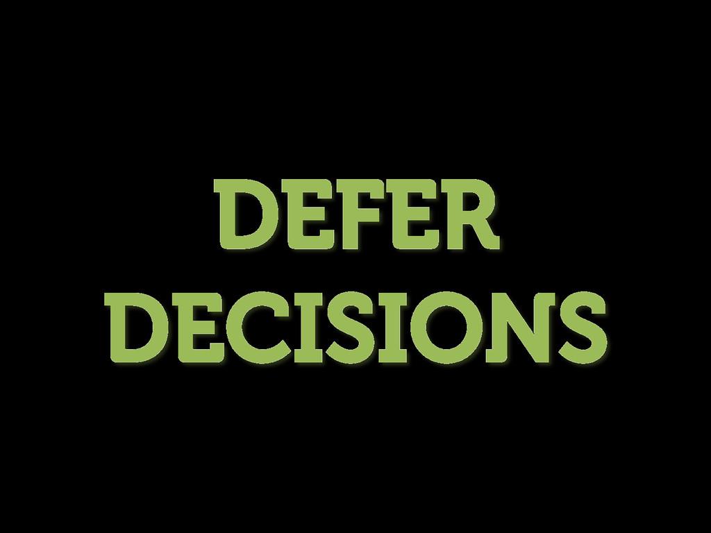 DEFER DECISIONS
