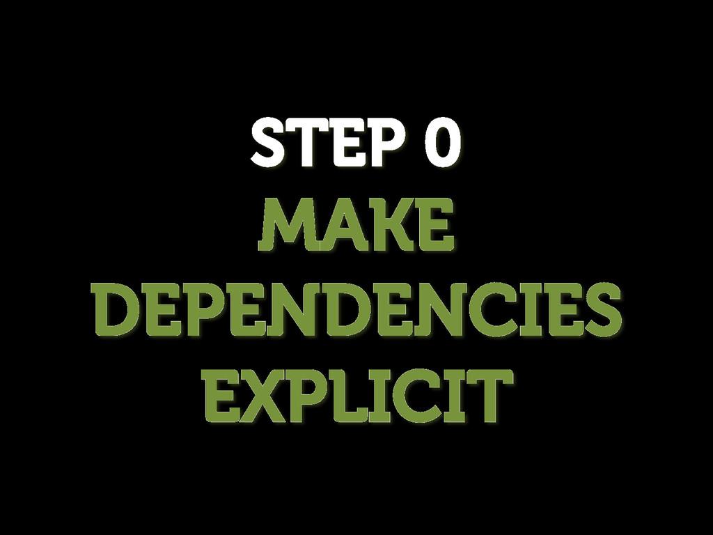 STEP 0 MAKE DEPENDENCIES EXPLICIT