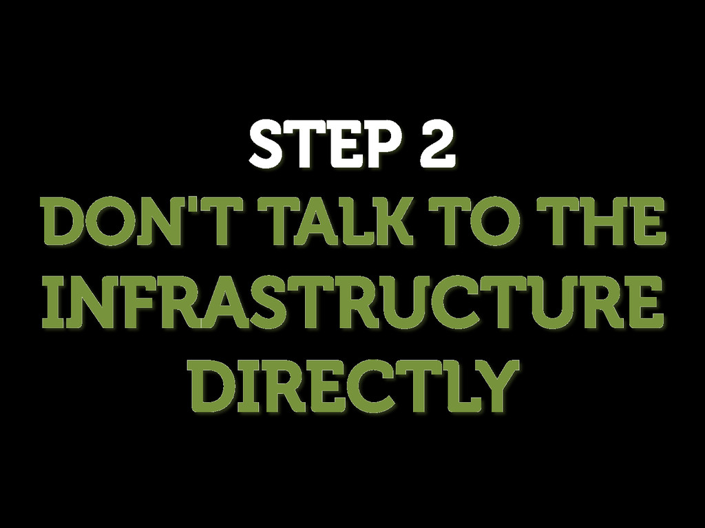 STEP 2 DON'T TALK TO THE INFRASTRUCTURE DIRECTLY