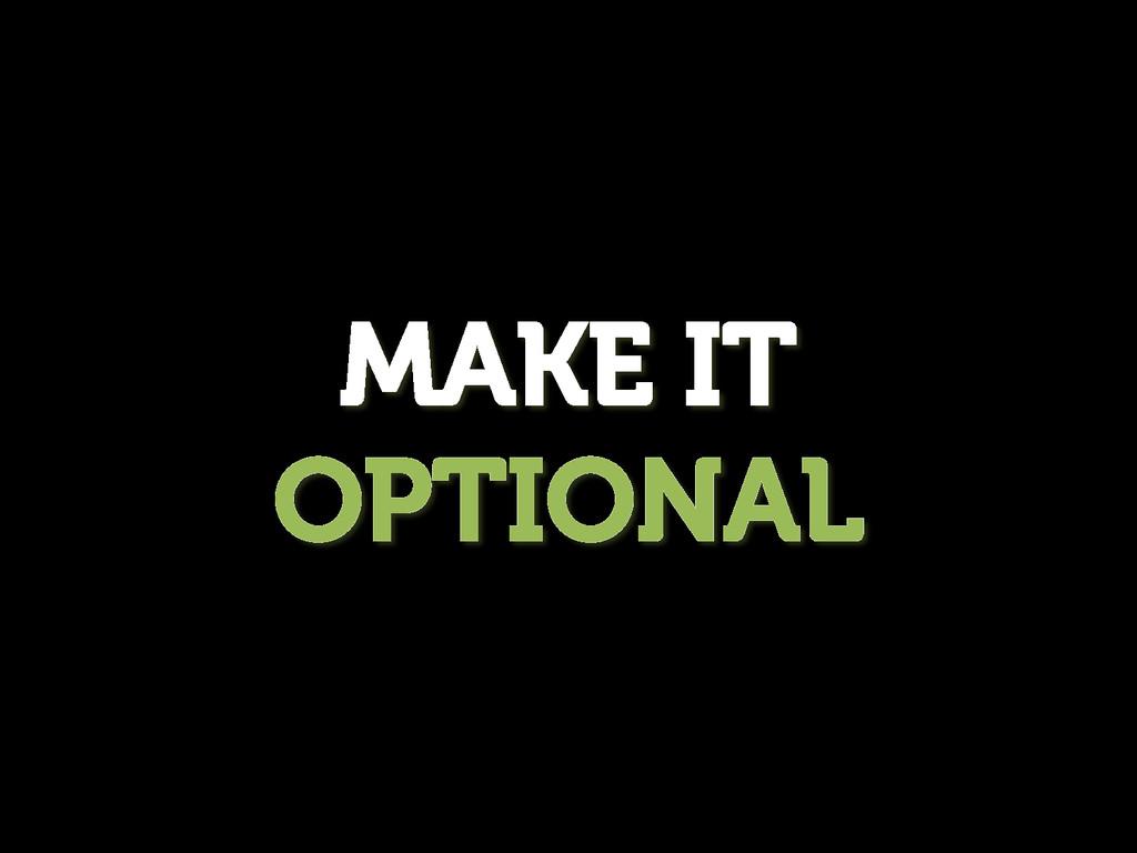 MAKE IT OPTIONAL