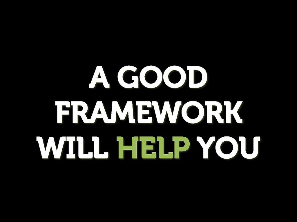 A GOOD FRAMEWORK WILL HELP YOU