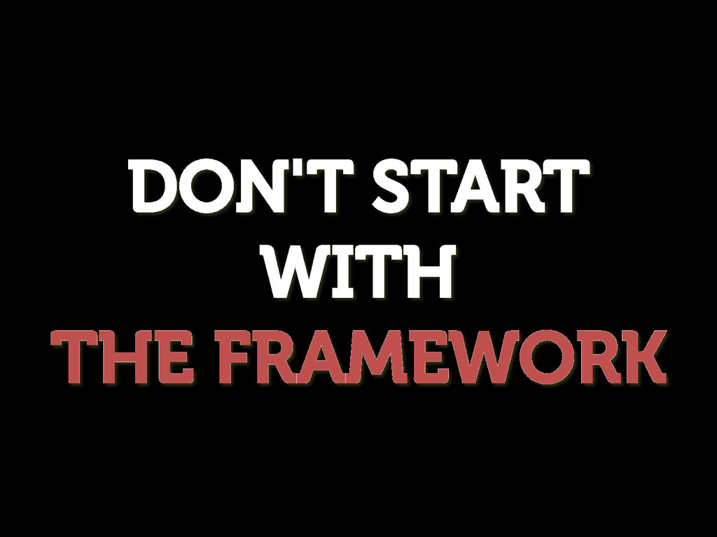 DON'T START WITH THE FRAMEWORK