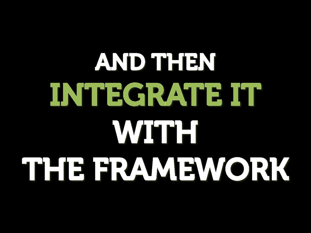 AND THEN INTEGRATE IT WITH THE FRAMEWORK