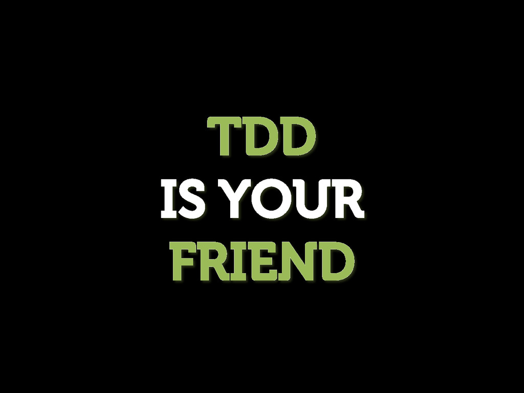 TDD IS YOUR FRIEND