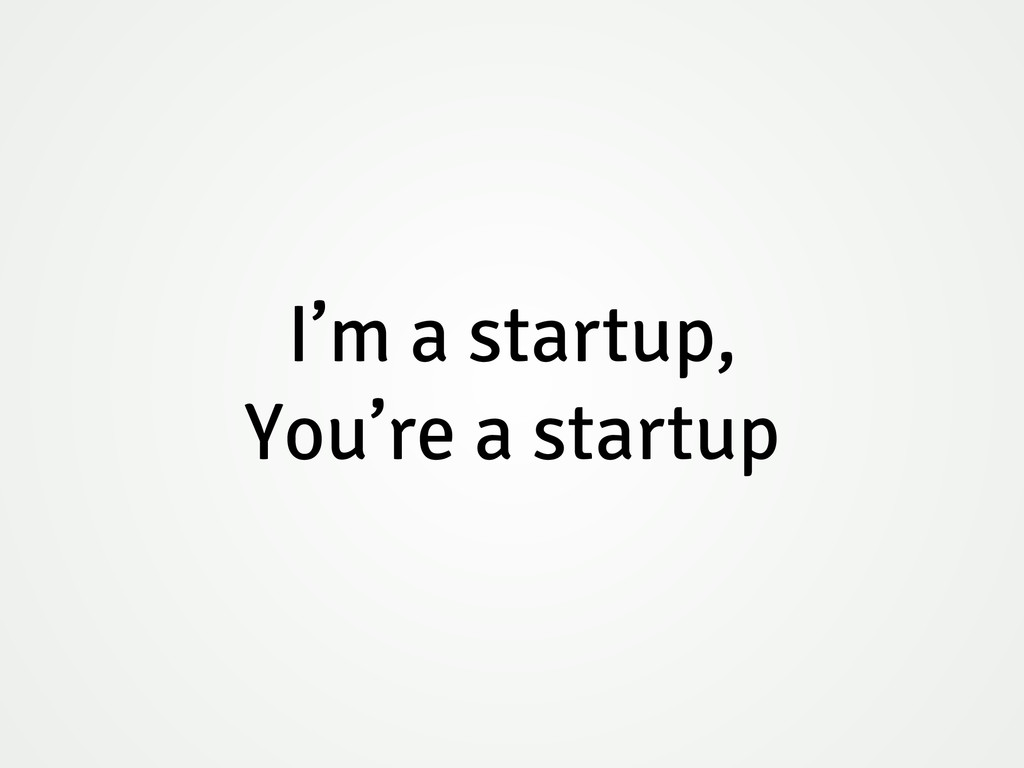 I'm a startup, You're a startup