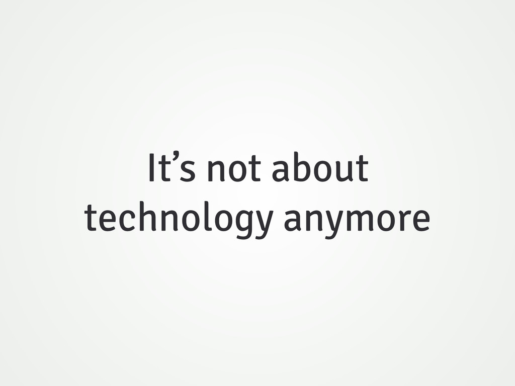 It's not about technology anymore